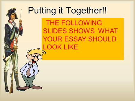 Putting it Together!! THE FOLLOWING SLIDES SHOWS WHAT YOUR ESSAY SHOULD LOOK LIKE.
