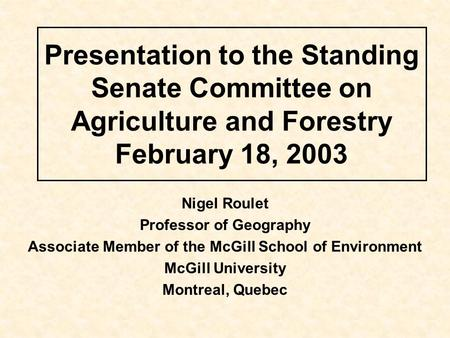 Presentation to the Standing Senate Committee on Agriculture and Forestry February 18, 2003 Nigel Roulet Professor of Geography Associate Member of the.