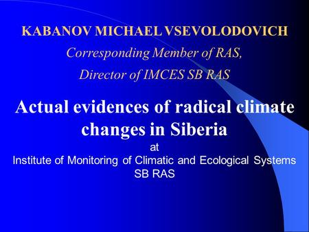 KABANOV MICHAEL VSEVOLODOVICH Corresponding Member of RAS, Director of IMCES SB RAS Actual evidences of radical climate changes in Siberia at Institute.