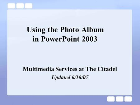 Using the Photo Album in PowerPoint 2003 Multimedia Services at The Citadel Updated 6/18/07.