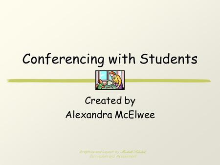 Conferencing with Students Created by Alexandra McElwee Graphics and Layout by Michelle Sekulich, Curriculum and Assessment.