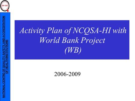 NATIONAL CENTRE OF QUALITY, SAFETY, AND ACCREDITATION OF HEALTH INSTITUTIONS 2006-2009 Activity Plan of NCQSA-HI with World Bank Project (WB)