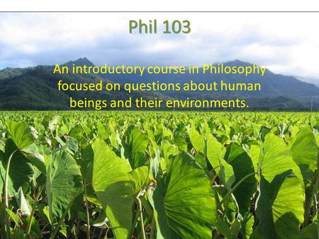 Phil 103 An introductory course in Philosophy focused on questions about human beings and their environments.