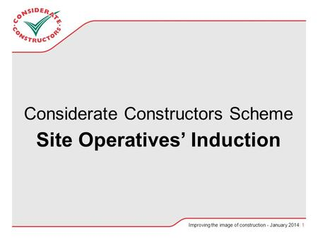 Improving the image of construction - January 2014| 1 Considerate Constructors Scheme Site Operatives' Induction.