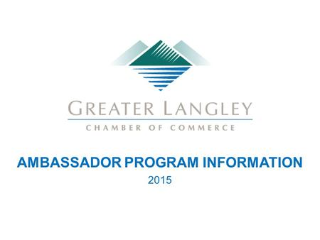 AMBASSADOR PROGRAM INFORMATION 2015. CHAMBER AMBASSADOR TEAM MISSION The Greater Langley Chamber of Commerce Ambassador Team is a group of members dedicated.