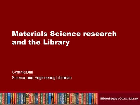 Materials Science research and the Library Cynthia Bail Science and Engineering Librarian.