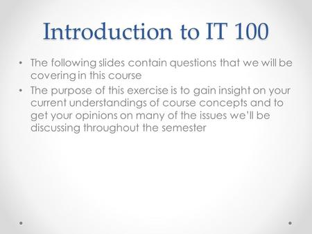 Introduction to IT 100 The following slides contain questions that we will be covering in this course The purpose of this exercise is to gain insight on.