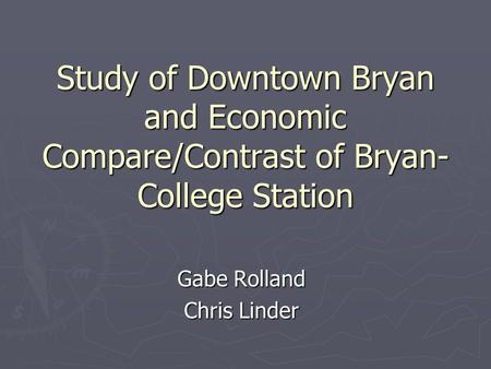Study of Downtown Bryan and Economic Compare/Contrast of Bryan- College Station Gabe Rolland Chris Linder.