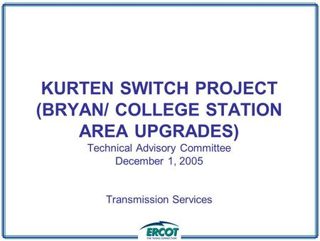 KURTEN SWITCH PROJECT (BRYAN/ COLLEGE STATION AREA UPGRADES) Technical Advisory Committee December 1, 2005 Transmission Services.