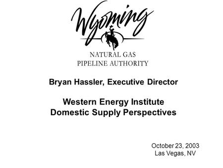 Bryan Hassler, Executive Director Western Energy Institute Domestic Supply Perspectives October 23, 2003 Las Vegas, NV.