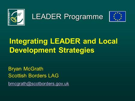 LEADER Programme Bryan McGrath Scottish Borders LAG Integrating LEADER and Local Development Strategies.