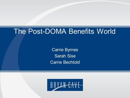 The Post-DOMA Benefits World Carrie Byrnes Sarah Sise Carrie Bechtold.