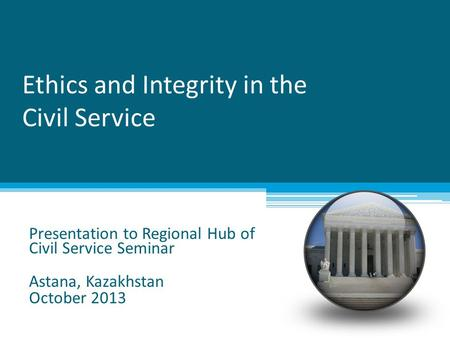 Ethics and Integrity in the Civil Service Presentation to Regional Hub of Civil Service Seminar Astana, Kazakhstan October 2013.