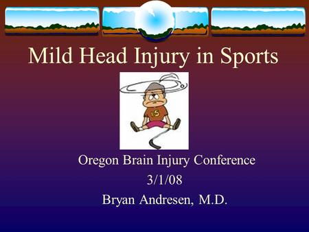 Mild Head Injury in Sports Oregon Brain Injury Conference 3/1/08 Bryan Andresen, M.D.