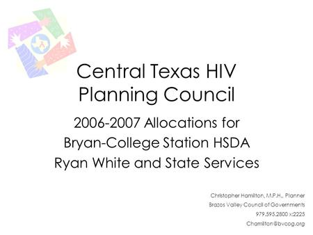 Central Texas HIV Planning Council 2006-2007 Allocations for Bryan-College Station HSDA Ryan White and State Services Christopher Hamilton, M.P.H., Planner.