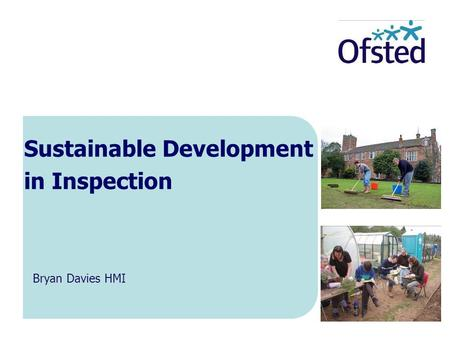 Sustainable Development in Inspection Bryan Davies HMI.