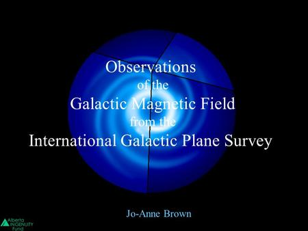 Jo-Anne Brown Observations of the Galactic Magnetic Field from the International Galactic Plane Survey.