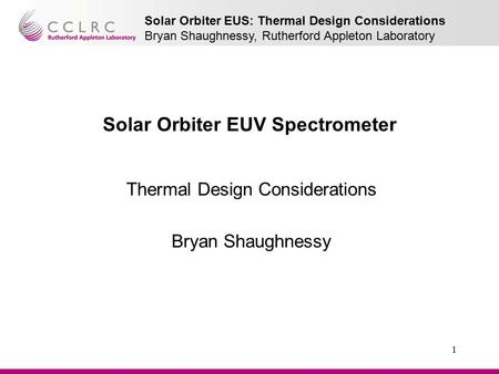 Solar Orbiter EUS: Thermal Design Considerations Bryan Shaughnessy, Rutherford Appleton Laboratory 1 Solar Orbiter EUV Spectrometer Thermal Design Considerations.