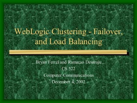 WebLogic Clustering - Failover, and Load Balancing Bryan Ferrel and Ramarao Desaraju CS 522 Computer Communications December 4, 2002.