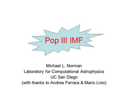 Pop III IMF Michael L. Norman Laboratory for Computational Astrophysics UC San Diego (with thanks to Andrea Ferrara & Mario Livio)