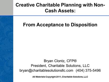 Creative Charitable Planning with Non- Cash Assets: From Acceptance to Disposition Bryan Clontz, CFP® President, Charitable Solutions, LLC