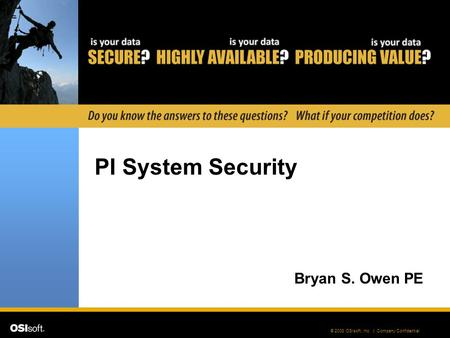 © 2008 OSIsoft, Inc. | Company Confidential PI System Security Bryan S. Owen PE.