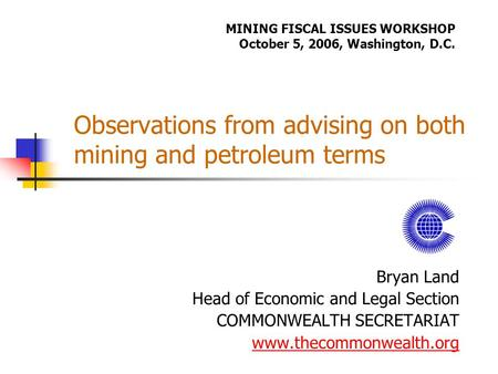 Observations from advising on both mining and petroleum terms Bryan Land Head of Economic and Legal Section COMMONWEALTH SECRETARIAT www.thecommonwealth.org.