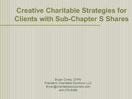 Creative Charitable Strategies for Clients with Sub-Chapter S Shares Bryan Clontz, CFP® President, Charitable Solutions, LLC