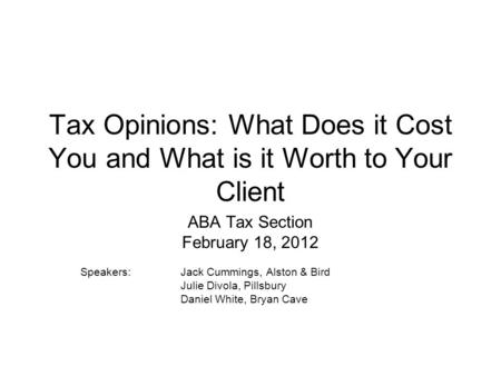 Tax Opinions: What Does it Cost You and What is it Worth to Your Client ABA Tax Section February 18, 2012 Speakers:Jack Cummings, Alston & Bird Julie Divola,