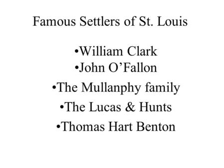 Famous Settlers of St. Louis William Clark John O'Fallon The Mullanphy family The Lucas & Hunts Thomas Hart Benton.