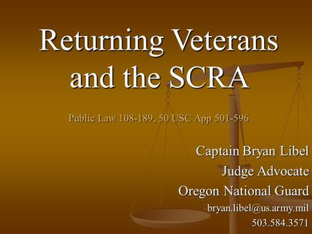 Returning Veterans and the SCRA Public Law 108-189, 50 USC App 501-596 Captain Bryan Libel Judge Advocate Oregon National Guard