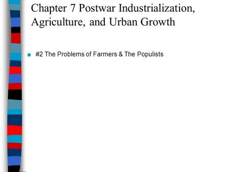 Chapter 7 Postwar Industrialization, Agriculture, and Urban Growth ■#2 The Problems of Farmers & The Populists.