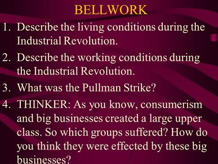 BELLWORK 1.Describe the living conditions during the Industrial Revolution. 2.Describe the working conditions during the Industrial Revolution. 3.What.