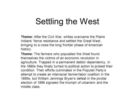Settling the West Theme: After the Civil War, whites overcame the Plains Indians' fierce resistance and settled the Great West, bringing to a close the.