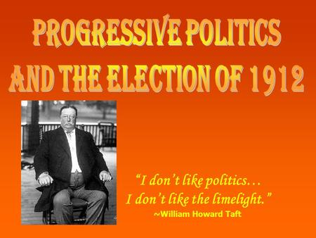 """I don't like politics… I don't like the limelight."" ~William Howard Taft."