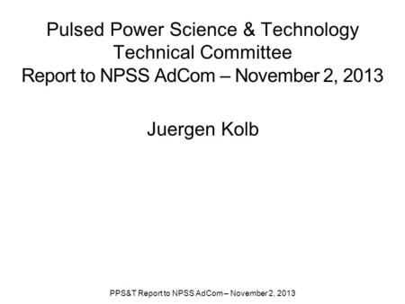 Pulsed Power Science & Technology Technical Committee Report to NPSS AdCom – November 2, 2013 Juergen Kolb PPS&T Report to NPSS AdCom – November 2, 2013.