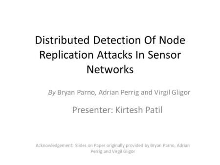 Distributed Detection Of Node Replication Attacks In Sensor Networks Presenter: Kirtesh Patil Acknowledgement: Slides on Paper originally provided by Bryan.