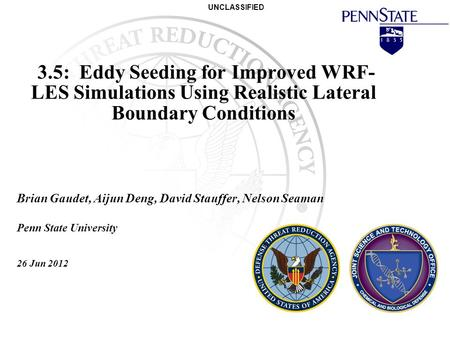 UNCLASSIFIED 3.5: <strong>Eddy</strong> Seeding for Improved WRF- LES Simulations Using Realistic Lateral Boundary Conditions Brian Gaudet, Aijun Deng, David Stauffer,