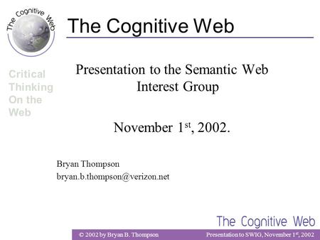 © 2002 by Bryan B. ThompsonPresentation to SWIG, November 1 st, 2002 Critical Thinking On the Web The Cognitive Web Presentation to the Semantic Web Interest.