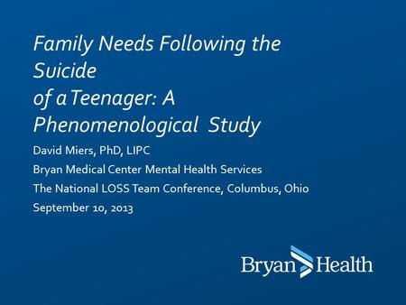 David Miers, PhD, LIPC Bryan Medical Center Mental Health Services The National LOSS Team Conference, Columbus, Ohio September 10, 2013 Family Needs Following.