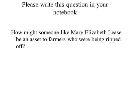 Please write this question in your notebook How might someone like Mary Elizabeth Lease be an asset to farmers who were being ripped off?