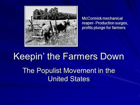 Keepin' the Farmers Down The Populist Movement in the United States McCormick mechanical reaper- Production surges, profits plunge for farmers.