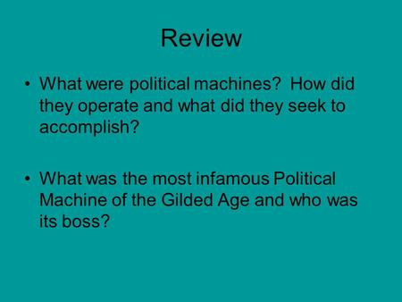 Review What were political machines? How did they operate and what did they seek to accomplish? What was the most infamous Political Machine of the Gilded.