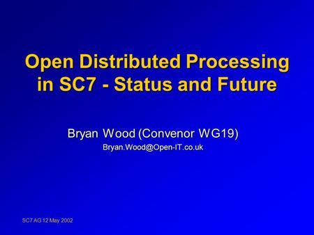 Open Distributed Processing in SC7 - Status and Future Bryan Wood (Convenor WG19) SC7 AG 12 May 2002.