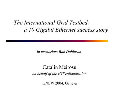 The International Grid Testbed: a 10 Gigabit Ethernet success story in memoriam Bob Dobinson GNEW 2004, Geneva Catalin Meirosu on behalf of the IGT collaboration.
