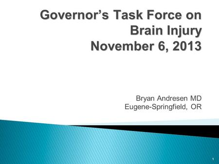1 Governor's Task Force on Brain Injury November 6, 2013 Governor's Task Force on Brain Injury November 6, 2013 Bryan Andresen MD Eugene-Springfield, OR.