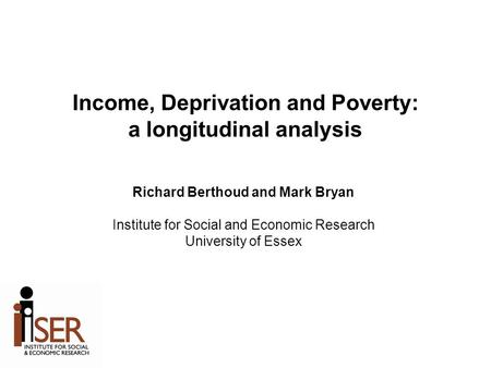 Income, Deprivation and Poverty: a longitudinal analysis Richard Berthoud and Mark Bryan Institute for Social and Economic Research University of Essex.