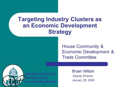 Workforce Training And Education Coordinating Board Bryan Wilson Deputy Director January 29, 2009 Targeting Industry Clusters as an Economic Development.