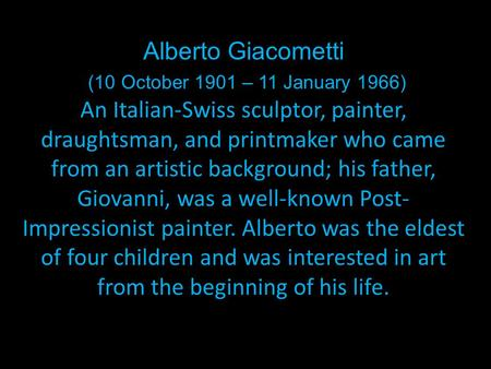 Alberto Giacometti (10 October 1901 – 11 January 1966) An Italian-Swiss sculptor, painter, draughtsman, and printmaker who came from an artistic background;
