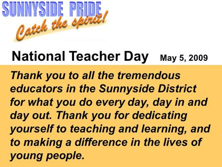 National Teacher Day May 5, 2009 Thank you to all the tremendous educators in the Sunnyside District for what you do every day, day in and day out. Thank.